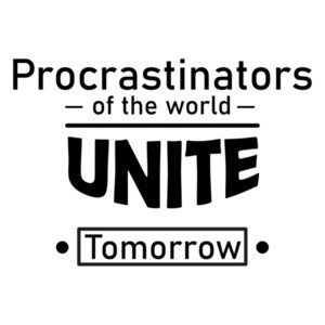 Procrastinators Of The World Unite! ...Tomorrow T-Shirt