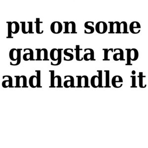 Put on some gangsta rap and handle it - funny t-shirt