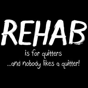 Rehab Is For Quitters And Nobody Likes A Quitter Shirt