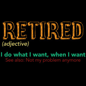 Retired (adjective) - I do what I want, when I want - See also: Not my problem anymore - funny retirement t-shirt