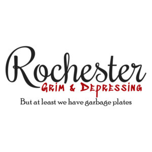 Rochester - Grim & Depressing but at least we have garbage plates - Rochester NY T-Shirt