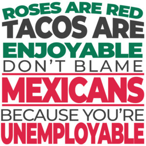 Roses are red tacos are enjoyable don't blame Mexicans because you're unemployable - funny political t-shirt
