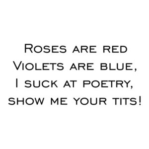 Roses are red Violets are blue, I suck at poetry, show me your tits! Shirt
