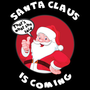 Santa Claus Is Coming - That's what she said - Funny offensive Christmas T-Shirt