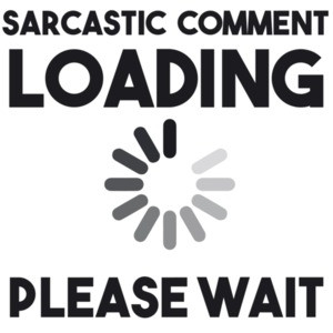 Sarcastic comment loading please wait - funny t-shirt