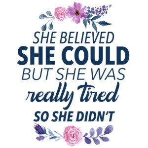 She believed she could but she was really tired so she didn't. funny ladies sarcastic t-shirt