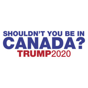 Shouldn't You Be In Canada? - Trump 2020 Tee