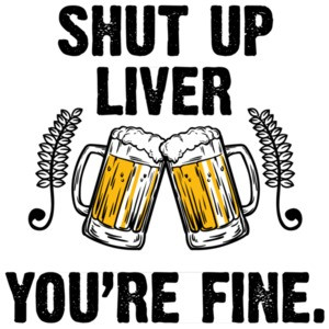 Shut up liver - you're fine - funny beer t-shirt