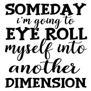 Someday I'm going to eye roll myself into another dimension - funny sarcastic t-shirt