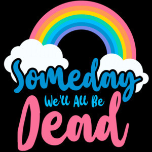 Someday we'll all be dead - funny sarcastic t-shirt