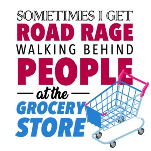 Sometimes I get road rage walking behind people at the grocery store - funny t-shirt