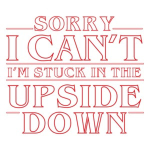 Sorry I can't I'm stuck in the upside down - stranger things t-shirt
