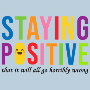Staying Positive that it will all go horrible wrong - sarcastic t-shirt