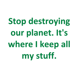 Stop destroying our planet. It's where I keep all my stuff. Shirt