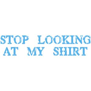 Stop Looking At My Shirt - T-shirt