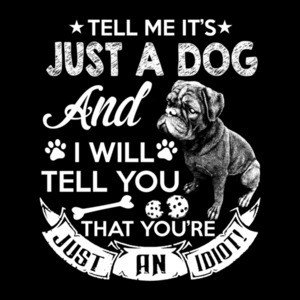 Tell Me It's Just A Dog And I Will Tell You You Are Just An Idiot  T-Shirt