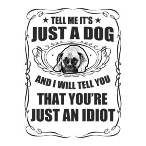 Tell Me It's Just A Dog And I Will Tell You You're Just An Idiot T-Shirt