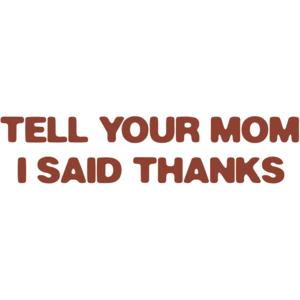 Tell Your Mom I Said Thanks Shirt