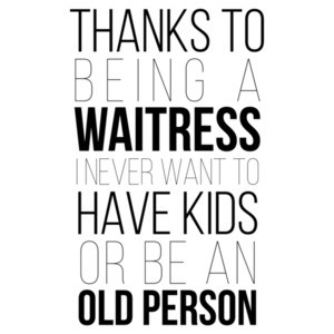 Thanks to being a waitress I never want to have kids or be an old person. Funny waitress / server t-shirt