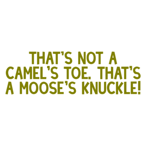 That's not a camel's toe. That's a moose's knuckle! Shirt
