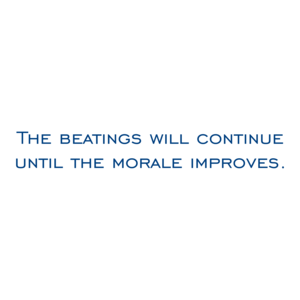 The beatings will continue until the morale improves. Shirt