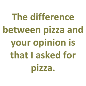 The difference between pizza and your opinion is that I asked for pizza. Shirt