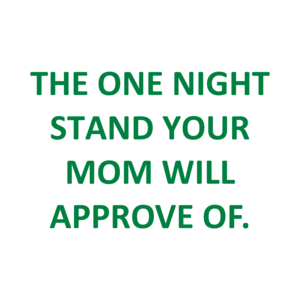 THE ONE NIGHT STAND YOUR MOM WILL APPROVE OF. Shirt