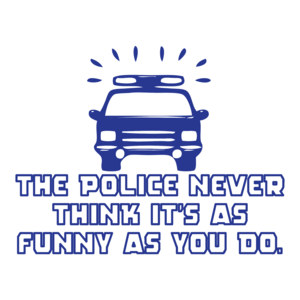The Police Never Think It's As Funny As You Do T-shirt