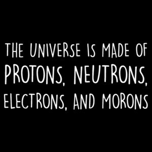 The universe is made of protons, neutrons, electrons, and morons - funny science sarcastic t-shirt