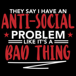 They say I have an anti-social problem like it's a bad thing - funny sarcastic t-shirt