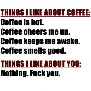 THINGS I LIKE ABOUT COFFEE: Coffee is hot. Coffee cheers me up. Coffee keeps my awake. Coffee smells good. THINGS I LIKE ABOUT YOU: Nothing. Fuck You. Shirt