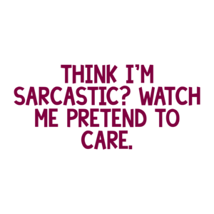 THINK I'M SARCASTIC? WATCH ME PRETEND TO CARE. Shirt