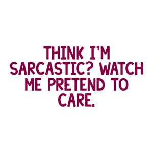 THINK I'M SARCASTIC? WATCH ME PRETEND TO CARE. Shirt