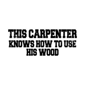 This Carpenter Knows How To Use His Wood T-Shirt