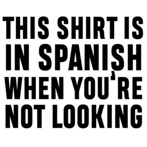 This shirt is in Spanish when you're not looking - sarcastic t-shirt