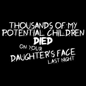 Thousands Of My Potential Children Died On Your Daughter's Face Last Night T-shirt