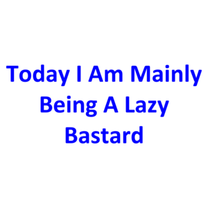 Today I Am Mainly Being A Lazy Bastard Shirt