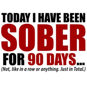 Today I have been sober for 90 days... Not, like in a row or anything. Just in total. Funny drinking t-shirt