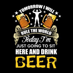 Tomorrow I Will Rule The World Today I'm Just Going To Sit Here And Drink Beer T-Shirt