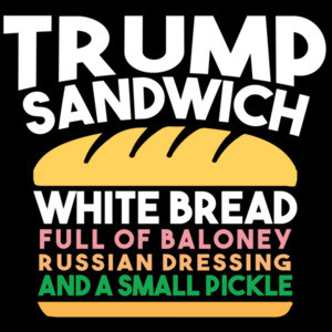 Trump Sandwich - White Bread, Full of Baloney, Russian Dressing, and a small pickly - anti trump t-shirt