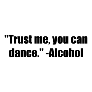 """Trust me, you can dance."" -Alcohol Shirt"