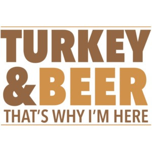 Turkey and beer - that's why im here - thanksgiving t-shirt