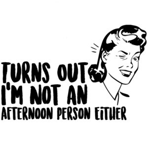 Turns out I'm not an afternoon person either - funny sarcastic t-shirt