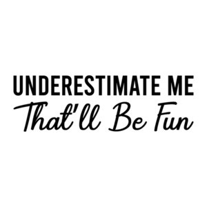 Underestimate Me - That'll Be Fun - sarcastic t-shirt