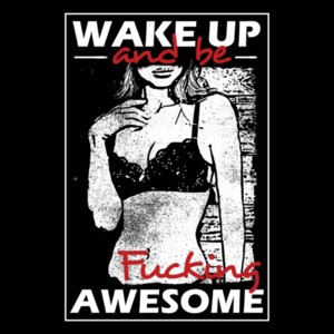 Wake Up And Be Fucking Awesome Sexy T-Shirt