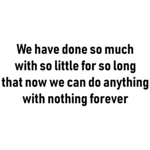 We have done so much with so little for so long that now we can do anything with nothing forever - inspirational t-shirt