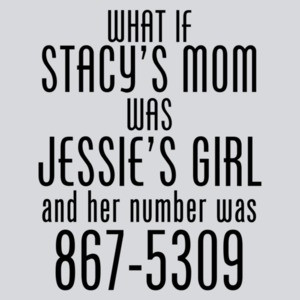What If Stacy's Mom Was Jessie's Girl Funny Shirt