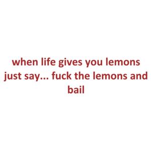 when life gives you lemons just say... fuck the lemons and bail Shirt