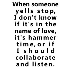 When someone yells stop, I don't know if it's in the name of love, it's hammer time, or if I should collaborate and listen. Funny T-Shirt