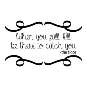 When You Fall I'll Be There To Catch You The Floor Quotation